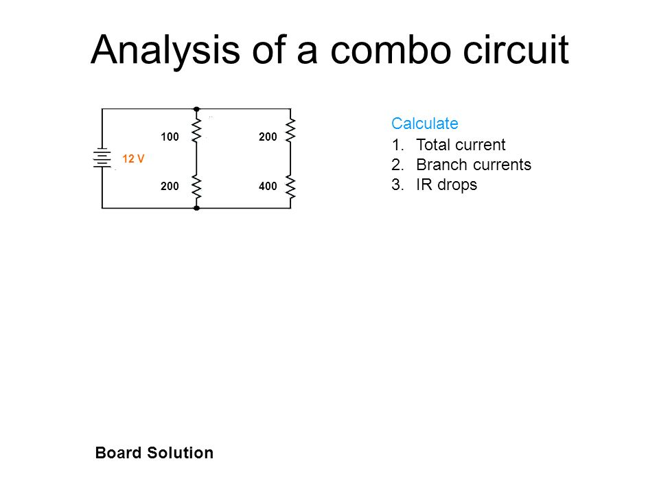 Analysis of a combo circuit Calculate 1.Total current 2.Branch currents 3.IR drops Board Solution 100 200 200 400 12 V