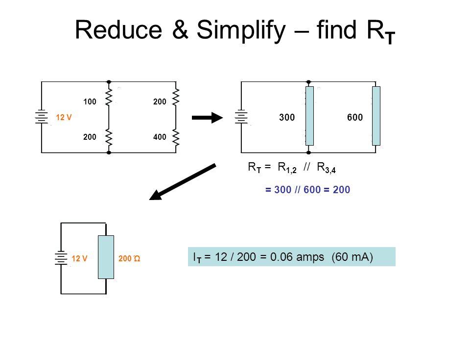 Reduce & Simplify – find R T 300 600 R T = R 1,2 // R 3,4 = 300 // 600 = 200 100 200 200 400 12 V12 V 200 Ώ I T = 12 / 200 = 0.06 amps (60 mA)