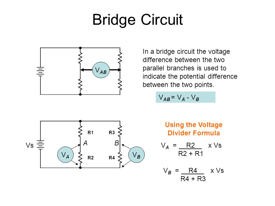 Bridge Circuit V AB In a bridge circuit the voltage difference between the two parallel branches is used to indicate the potential difference between the two points.