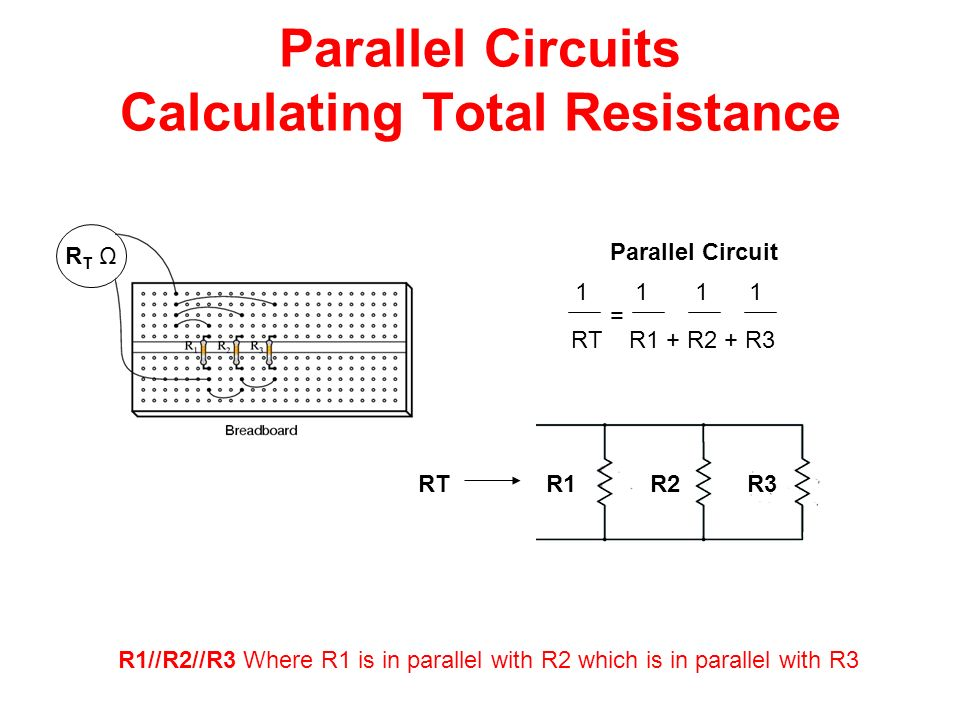 Parallel Circuits Calculating Total Resistance RT ΩRT Ω Parallel Circuit RT R1 + R2 + R3 1 1 1 1 = R1 R2 R3RT R1//R2//R3 Where R1 is in parallel with R2 which is in parallel with R3