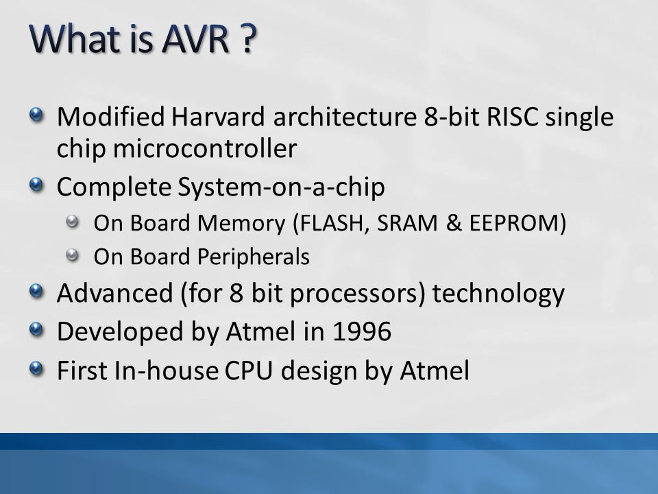 Modified Harvard architecture 8-bit RISC single chip microcontroller Complete System-on-a-chip On Board Memory (FLASH, SRAM & EEPROM) On Board Peripherals Advanced (for 8 bit processors) technology Developed by Atmel in 1996 First In-house CPU design by Atmel
