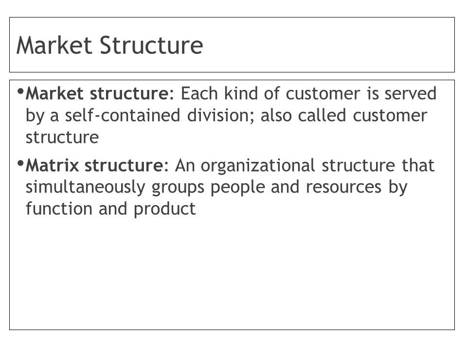 Market Structure Market structure: Each kind of customer is served by a self-contained division; also called customer structure Matrix structure: An organizational structure that simultaneously groups people and resources by function and product
