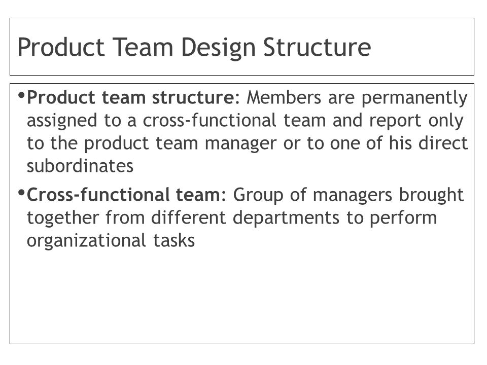 Product Team Design Structure Product team structure: Members are permanently assigned to a cross-functional team and report only to the product team manager or to one of his direct subordinates Cross-functional team: Group of managers brought together from different departments to perform organizational tasks