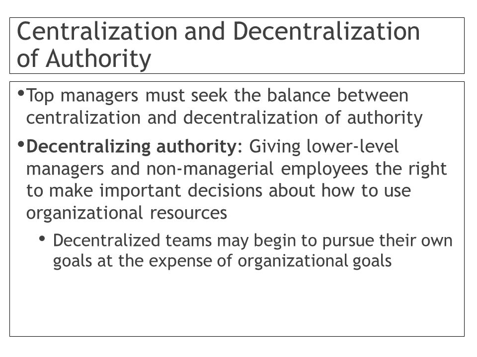 Centralization and Decentralization of Authority Top managers must seek the balance between centralization and decentralization of authority Decentralizing authority: Giving lower-level managers and non-managerial employees the right to make important decisions about how to use organizational resources Decentralized teams may begin to pursue their own goals at the expense of organizational goals