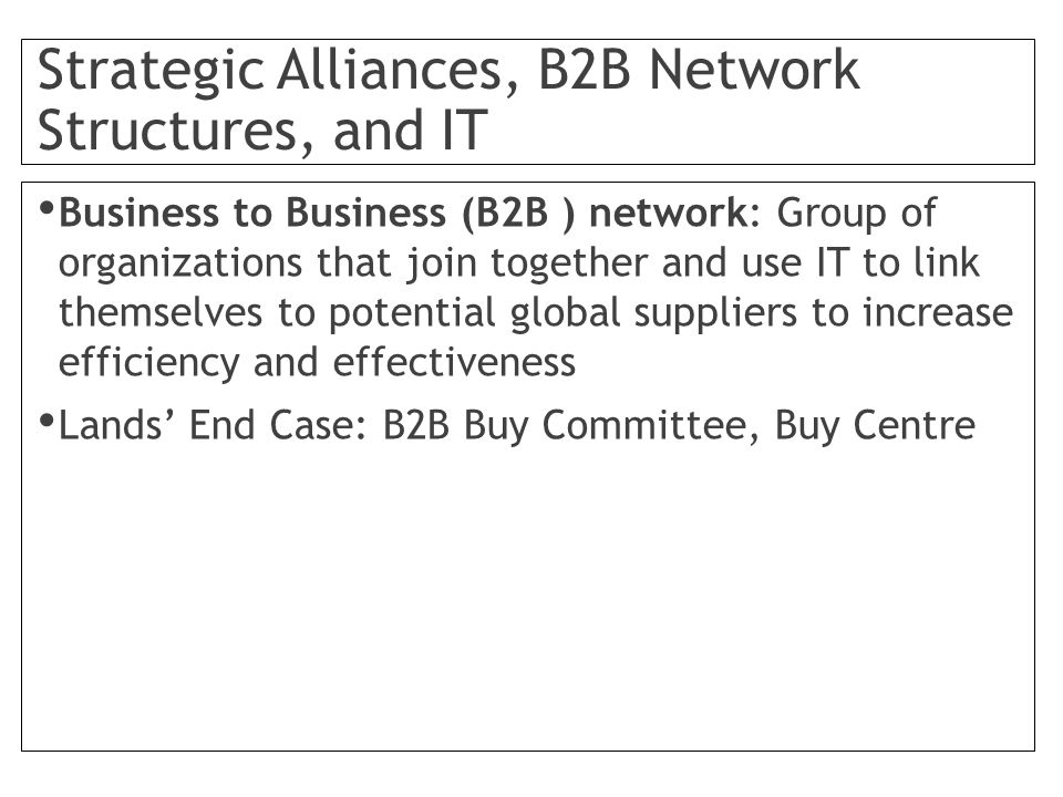 Strategic Alliances, B2B Network Structures, and IT Business to Business (B2B ) network: Group of organizations that join together and use IT to link themselves to potential global suppliers to increase efficiency and effectiveness Lands' End Case: B2B Buy Committee, Buy Centre
