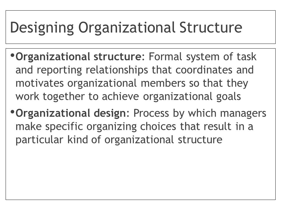 Designing Organizational Structure Organizational structure: Formal system of task and reporting relationships that coordinates and motivates organizational members so that they work together to achieve organizational goals Organizational design: Process by which managers make specific organizing choices that result in a particular kind of organizational structure