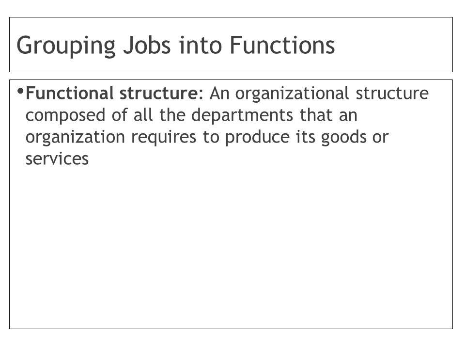 Grouping Jobs into Functions Functional structure: An organizational structure composed of all the departments that an organization requires to produce its goods or services