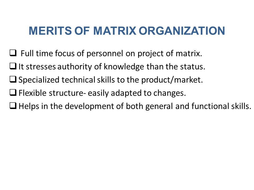 MERITS OF MATRIX ORGANIZATION  Full time focus of personnel on project of matrix.  It stresses authority of knowledge than the status.  Specialized