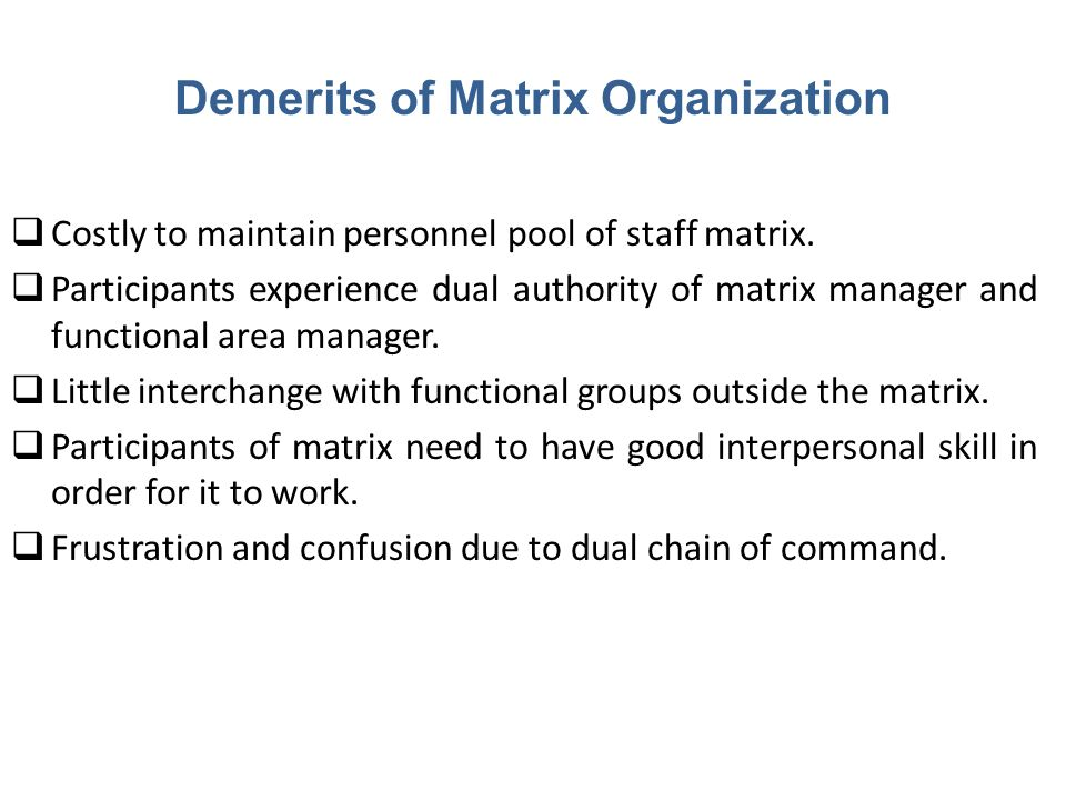 Demerits of Matrix Organization  Costly to maintain personnel pool of staff matrix.  Participants experience dual authority of matrix manager and fu