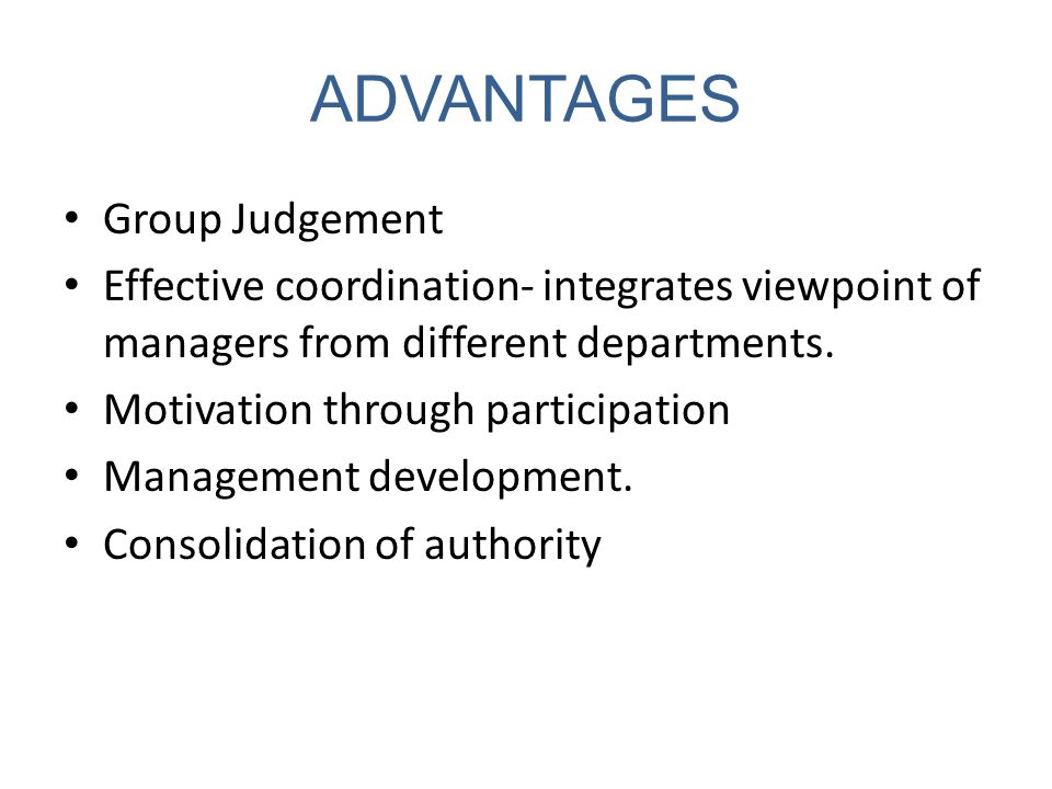 ADVANTAGES Group Judgement Effective coordination- integrates viewpoint of managers from different departments. Motivation through participation Manag