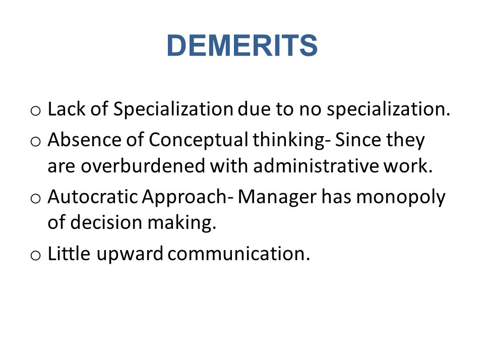 DEMERITS o Lack of Specialization due to no specialization. o Absence of Conceptual thinking- Since they are overburdened with administrative work. o