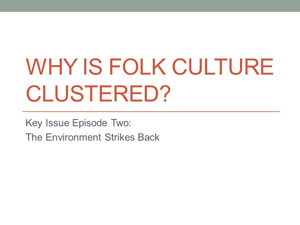 WHY IS FOLK CULTURE CLUSTERED Key Issue Episode Two: The Environment Strikes Back