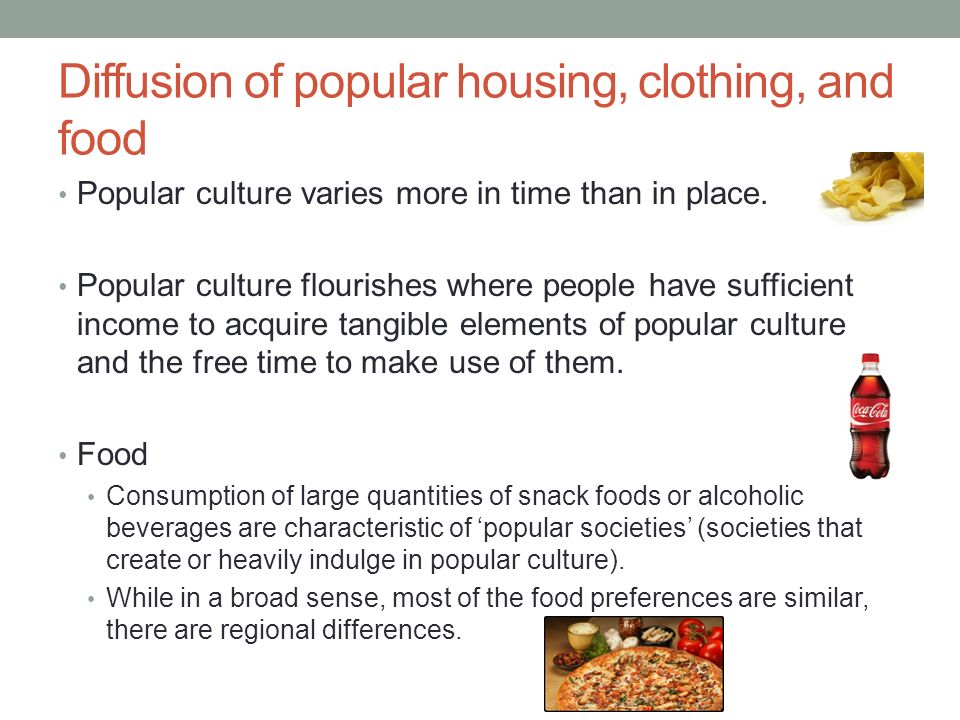 Diffusion of popular housing, clothing, and food Popular culture varies more in time than in place.