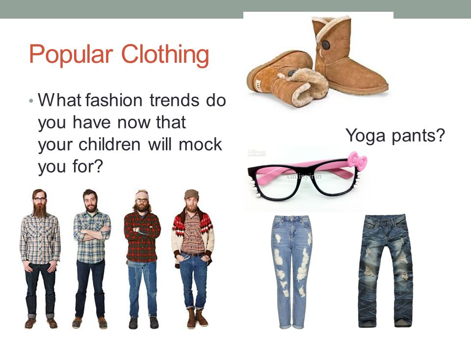 Popular Clothing What fashion trends do you have now that your children will mock you for.