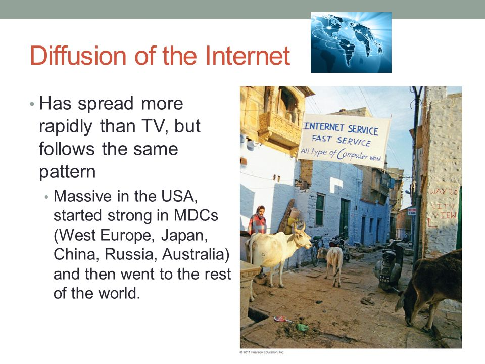 Diffusion of the Internet Has spread more rapidly than TV, but follows the same pattern Massive in the USA, started strong in MDCs (West Europe, Japan, China, Russia, Australia) and then went to the rest of the world.