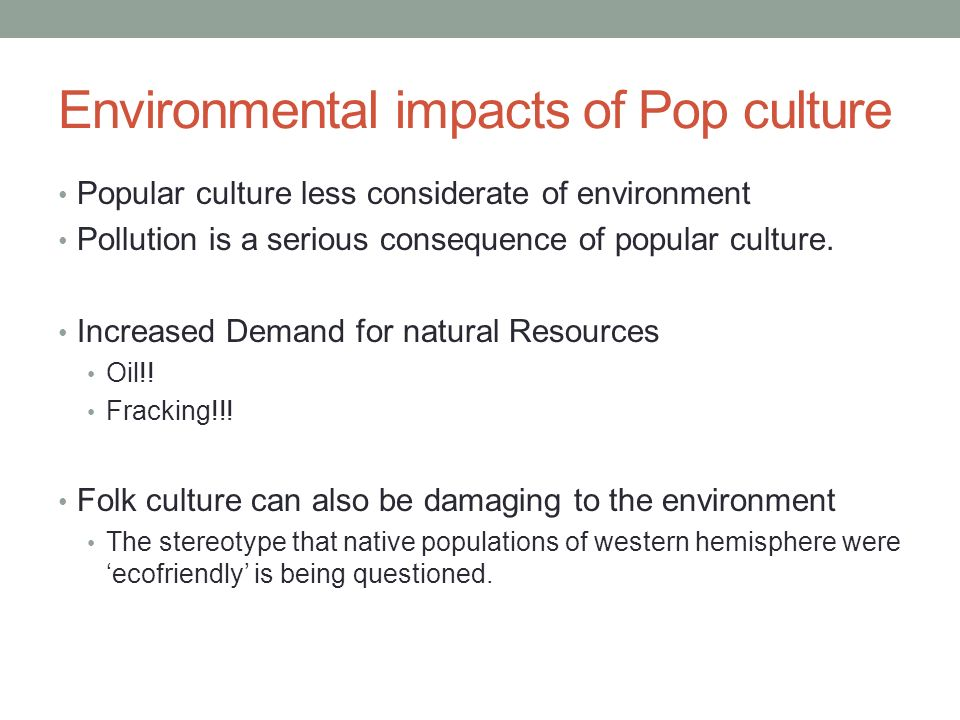 Environmental impacts of Pop culture Popular culture less considerate of environment Pollution is a serious consequence of popular culture.