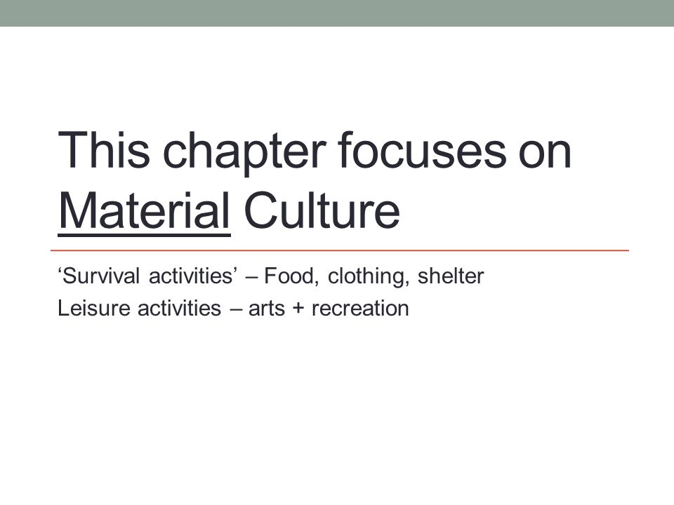 This chapter focuses on Material Culture 'Survival activities' – Food, clothing, shelter Leisure activities – arts + recreation