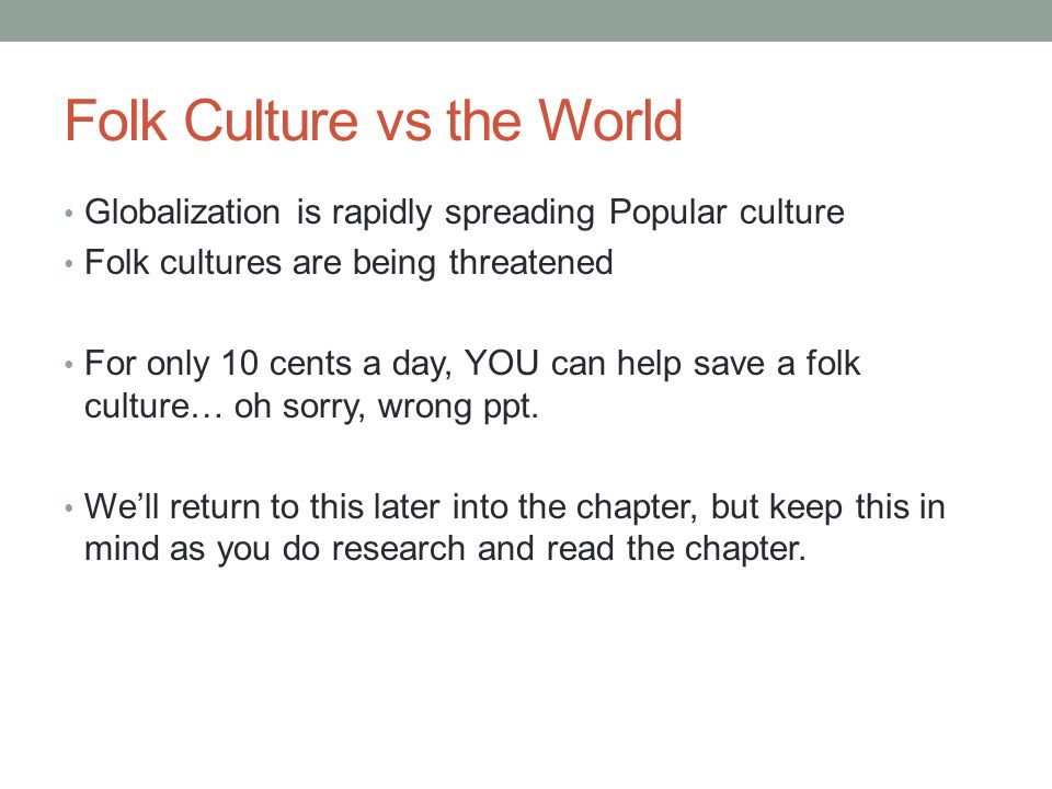 Folk Culture vs the World Globalization is rapidly spreading Popular culture Folk cultures are being threatened For only 10 cents a day, YOU can help save a folk culture… oh sorry, wrong ppt.