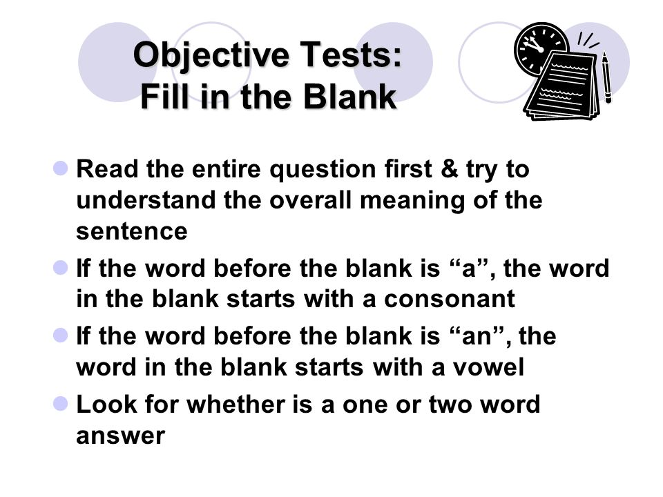 Objective Tests: Fill in the Blank Read the entire question first & try to understand the overall meaning of the sentence If the word before the blank is a , the word in the blank starts with a consonant If the word before the blank is an , the word in the blank starts with a vowel Look for whether is a one or two word answer