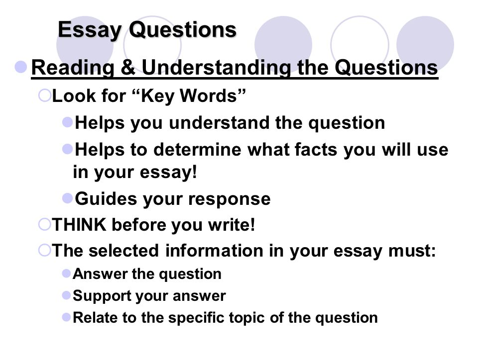 Essay Questions Reading & Understanding the Questions  Look for Key Words Helps you understand the question Helps to determine what facts you will use in your essay.