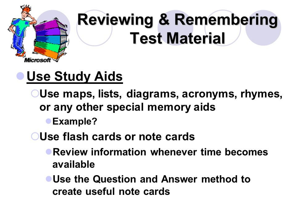 Reviewing & Remembering Test Material Use Study Aids  Use maps, lists, diagrams, acronyms, rhymes, or any other special memory aids Example.
