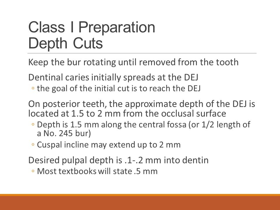 Class I Preparation Depth Cuts Keep the bur rotating until removed from the tooth Dentinal caries initially spreads at the DEJ ◦the goal of the initial cut is to reach the DEJ On posterior teeth, the approximate depth of the DEJ is located at 1.5 to 2 mm from the occlusal surface ◦Depth is 1.5 mm along the central fossa (or 1/2 length of a No.