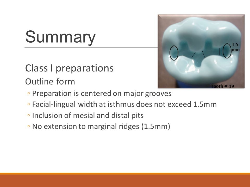Summary Class I preparations Outline form ◦Preparation is centered on major grooves ◦Facial-lingual width at isthmus does not exceed 1.5mm ◦Inclusion of mesial and distal pits ◦No extension to marginal ridges (1.5mm) Tooth # 19 1.5 mm