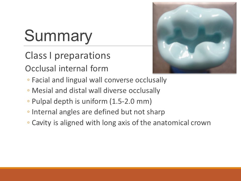Summary Class I preparations Occlusal internal form ◦Facial and lingual wall converse occlusally ◦Mesial and distal wall diverse occlusally ◦Pulpal depth is uniform (1.5-2.0 mm) ◦Internal angles are defined but not sharp ◦Cavity is aligned with long axis of the anatomical crown