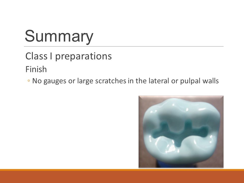 Summary Class I preparations Finish ◦No gauges or large scratches in the lateral or pulpal walls