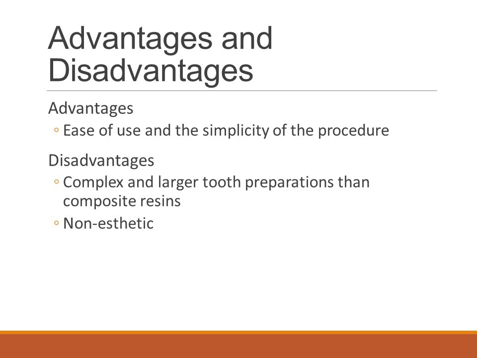 Advantages and Disadvantages Advantages ◦Ease of use and the simplicity of the procedure Disadvantages ◦Complex and larger tooth preparations than composite resins ◦Non-esthetic