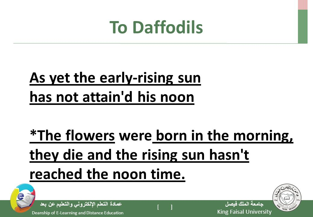 King Faisal University جامعة الملك فيصل Deanship of E-Learning and Distance Education عمادة التعلم الإلكتروني والتعليم عن بعد [ ] To Daffodils As yet the early-rising sun has not attain d his noon *The flowers were born in the morning, they die and the rising sun hasn t reached the noon time.