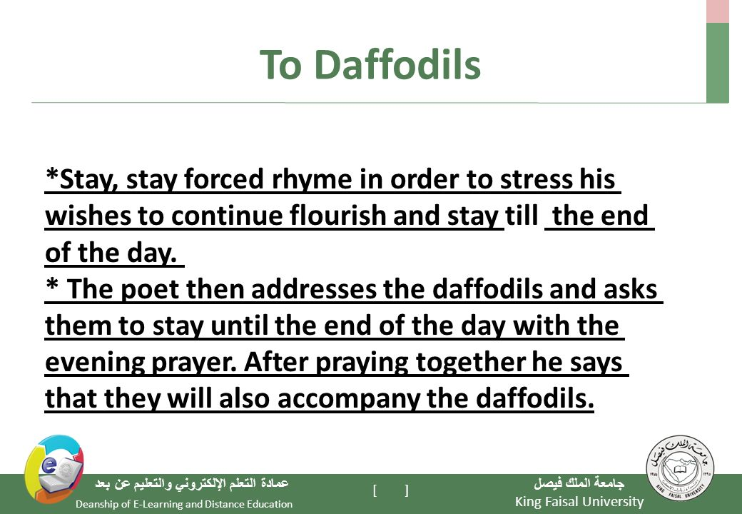 King Faisal University جامعة الملك فيصل Deanship of E-Learning and Distance Education عمادة التعلم الإلكتروني والتعليم عن بعد [ ] To Daffodils *Stay, stay forced rhyme in order to stress his wishes to continue flourish and stay till the end of the day.