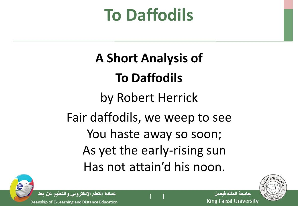 King Faisal University جامعة الملك فيصل Deanship of E-Learning and Distance Education عمادة التعلم الإلكتروني والتعليم عن بعد [ ] To Daffodils A Short Analysis of To Daffodils by Robert Herrick Fair daffodils, we weep to see You haste away so soon; As yet the early-rising sun Has not attain'd his noon.