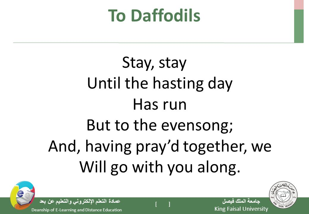 King Faisal University جامعة الملك فيصل Deanship of E-Learning and Distance Education عمادة التعلم الإلكتروني والتعليم عن بعد [ ] To Daffodils Stay, stay Until the hasting day Has run But to the evensong; And, having pray'd together, we Will go with you along.