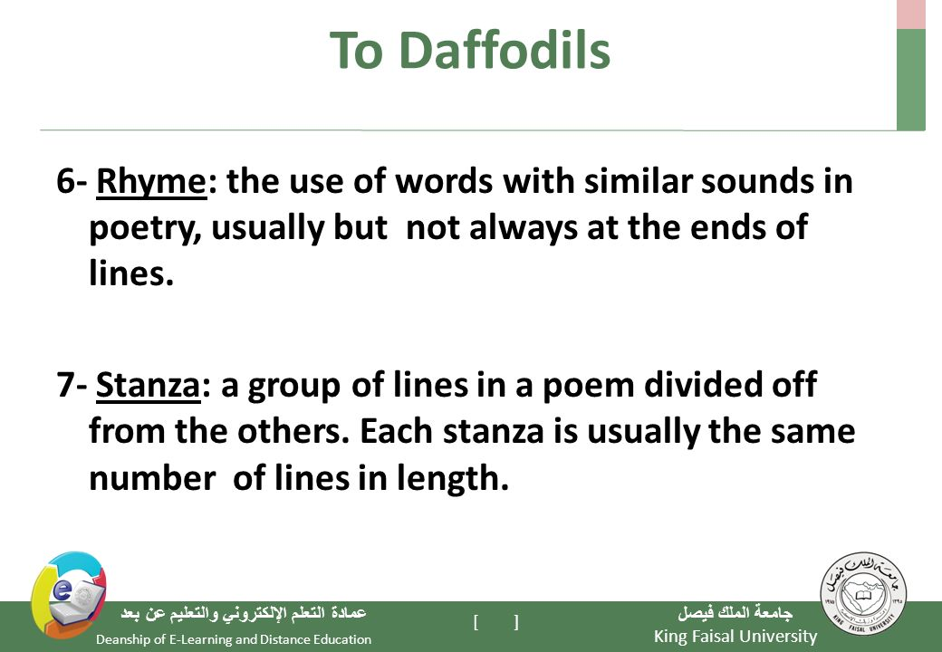 King Faisal University جامعة الملك فيصل Deanship of E-Learning and Distance Education عمادة التعلم الإلكتروني والتعليم عن بعد [ ] To Daffodils 6- Rhyme: the use of words with similar sounds in poetry, usually but not always at the ends of lines.