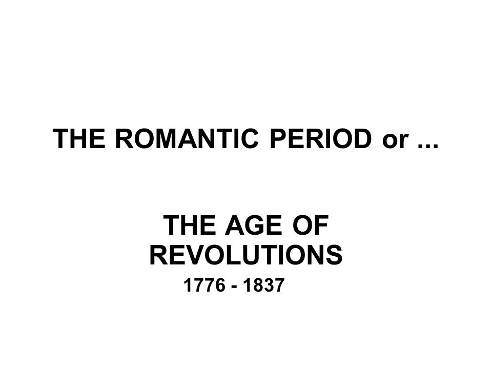 THE ROMANTIC PERIOD or... THE AGE OF REVOLUTIONS 1776 - 1837