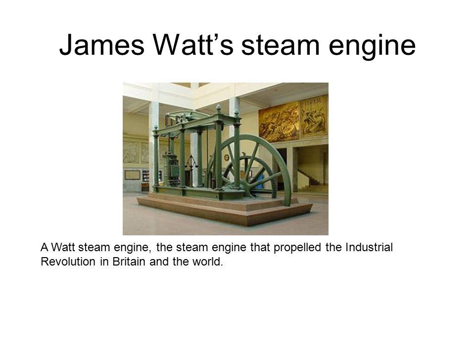 James Watt's steam engine A Watt steam engine, the steam engine that propelled the Industrial Revolution in Britain and the world.
