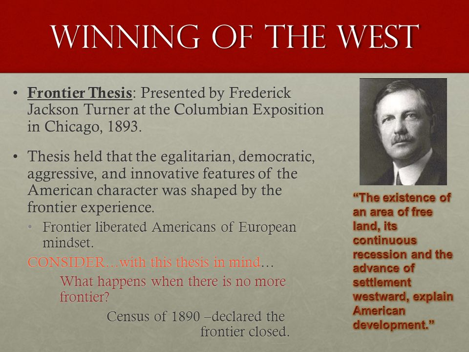 "summary of turner thesis Frederick jackson turner, ""significance of the frontier in american history"" (1893) perhaps the most influential essay by an american historian, frederick jackson turner's address to the american historical association on ""the significance of the frontier in american history"" defined for many americans the relationship between the frontier and american culture and contemplated what."