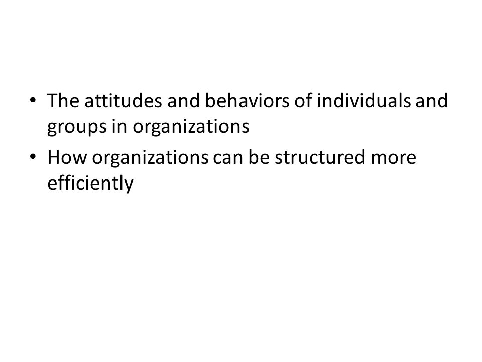 The attitudes and behaviors of individuals and groups in organizations How organizations can be structured more efficiently