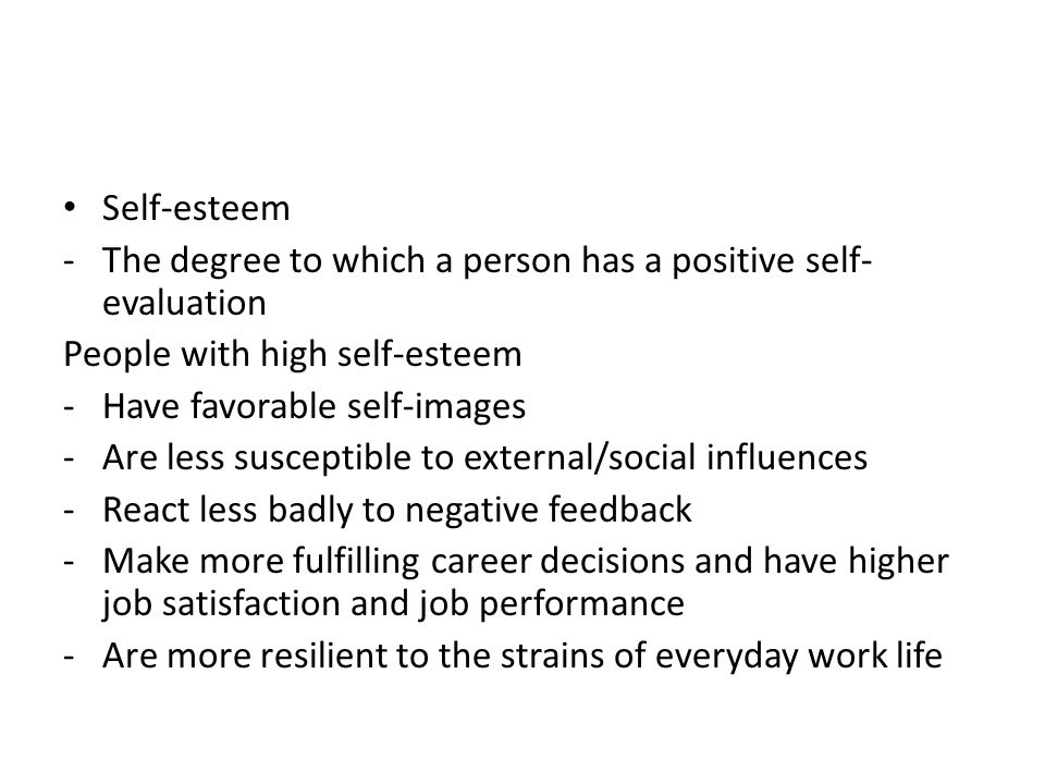 Self-esteem -The degree to which a person has a positive self- evaluation People with high self-esteem -Have favorable self-images -Are less susceptible to external/social influences -React less badly to negative feedback -Make more fulfilling career decisions and have higher job satisfaction and job performance -Are more resilient to the strains of everyday work life