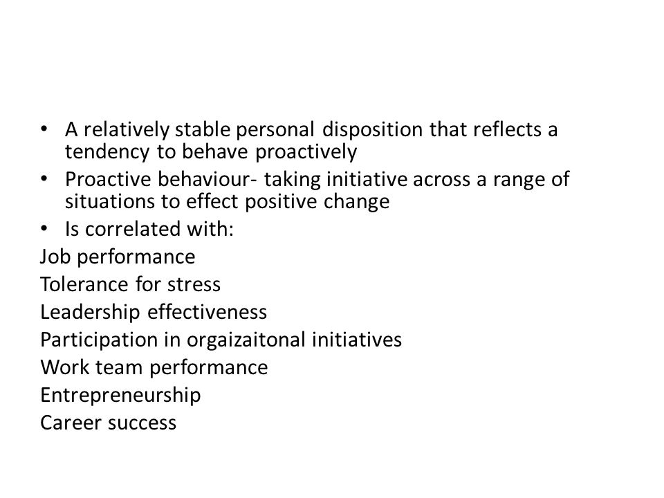 A relatively stable personal disposition that reflects a tendency to behave proactively Proactive behaviour- taking initiative across a range of situations to effect positive change Is correlated with: Job performance Tolerance for stress Leadership effectiveness Participation in orgaizaitonal initiatives Work team performance Entrepreneurship Career success