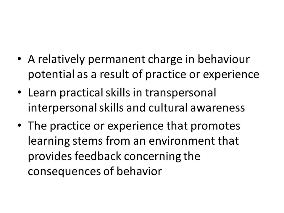 A relatively permanent charge in behaviour potential as a result of practice or experience Learn practical skills in transpersonal interpersonal skills and cultural awareness The practice or experience that promotes learning stems from an environment that provides feedback concerning the consequences of behavior