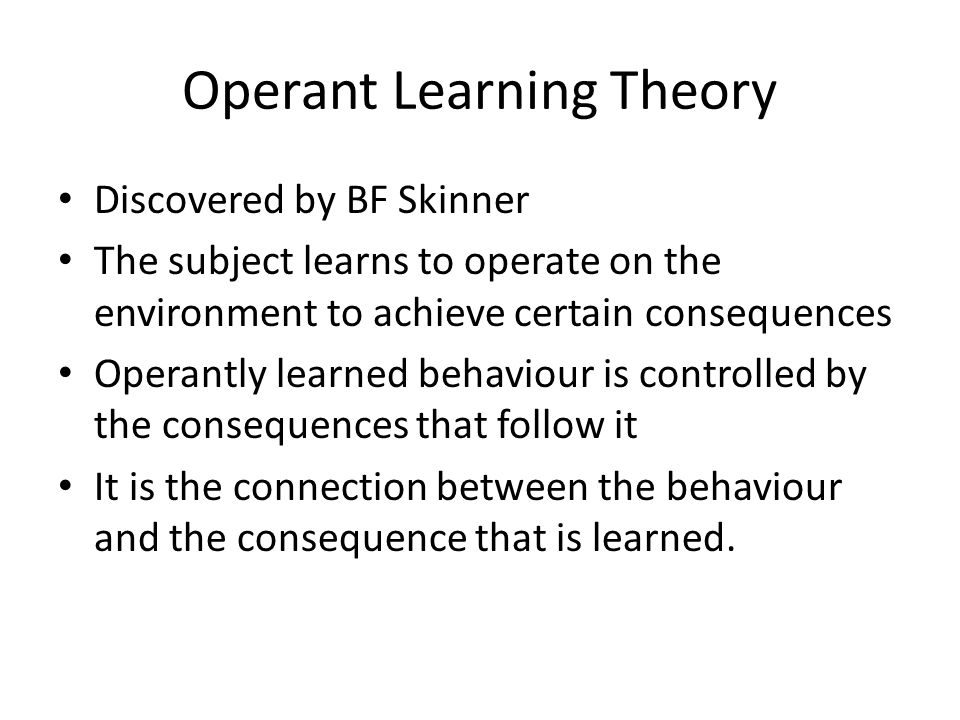Operant Learning Theory Discovered by BF Skinner The subject learns to operate on the environment to achieve certain consequences Operantly learned behaviour is controlled by the consequences that follow it It is the connection between the behaviour and the consequence that is learned.