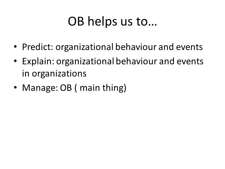 OB helps us to… Predict: organizational behaviour and events Explain: organizational behaviour and events in organizations Manage: OB ( main thing)