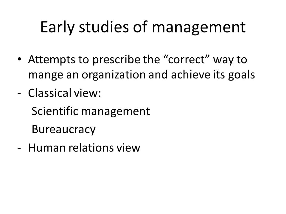 Early studies of management Attempts to prescribe the correct way to mange an organization and achieve its goals -Classical view: Scientific management Bureaucracy -Human relations view