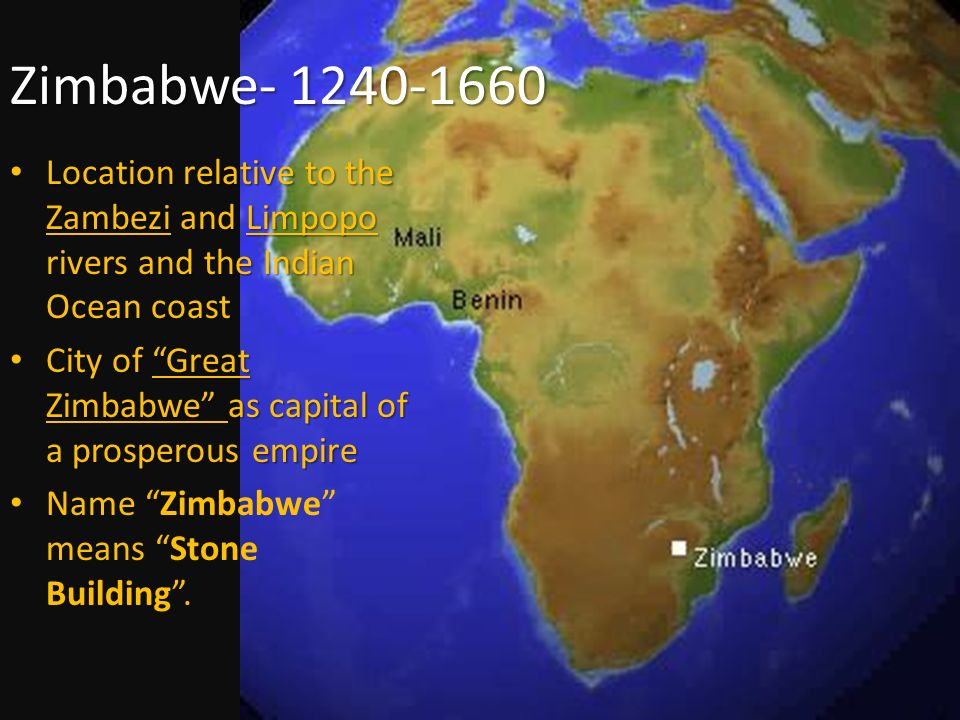 Zimbabwe- 1240-1660 Location relative to the Zambezi and Limpopo rivers and the Indian Ocean coast Location relative to the Zambezi and Limpopo rivers and the Indian Ocean coast City of Great Zimbabwe as capital of a prosperous empire City of Great Zimbabwe as capital of a prosperous empire Name Zimbabwe means Stone Building .