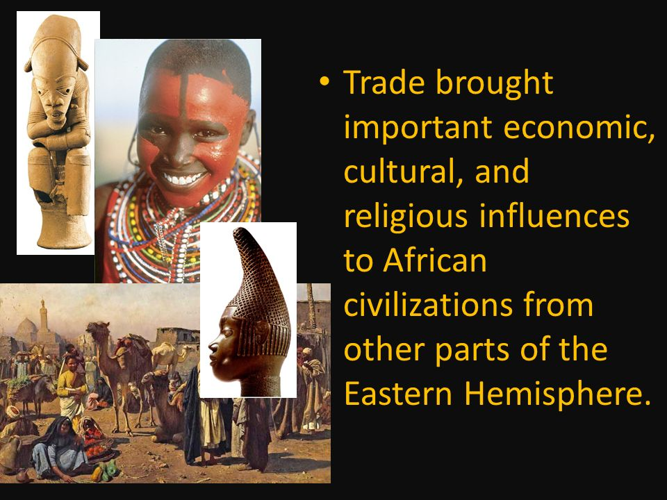 Trade brought important economic, cultural, and religious influences to African civilizations from other parts of the Eastern Hemisphere.