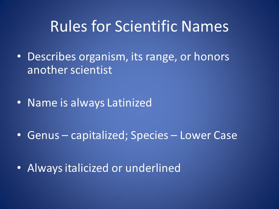 Rules for Scientific Names Describes organism, its range, or honors another scientist Name is always Latinized Genus – capitalized; Species – Lower Case Always italicized or underlined