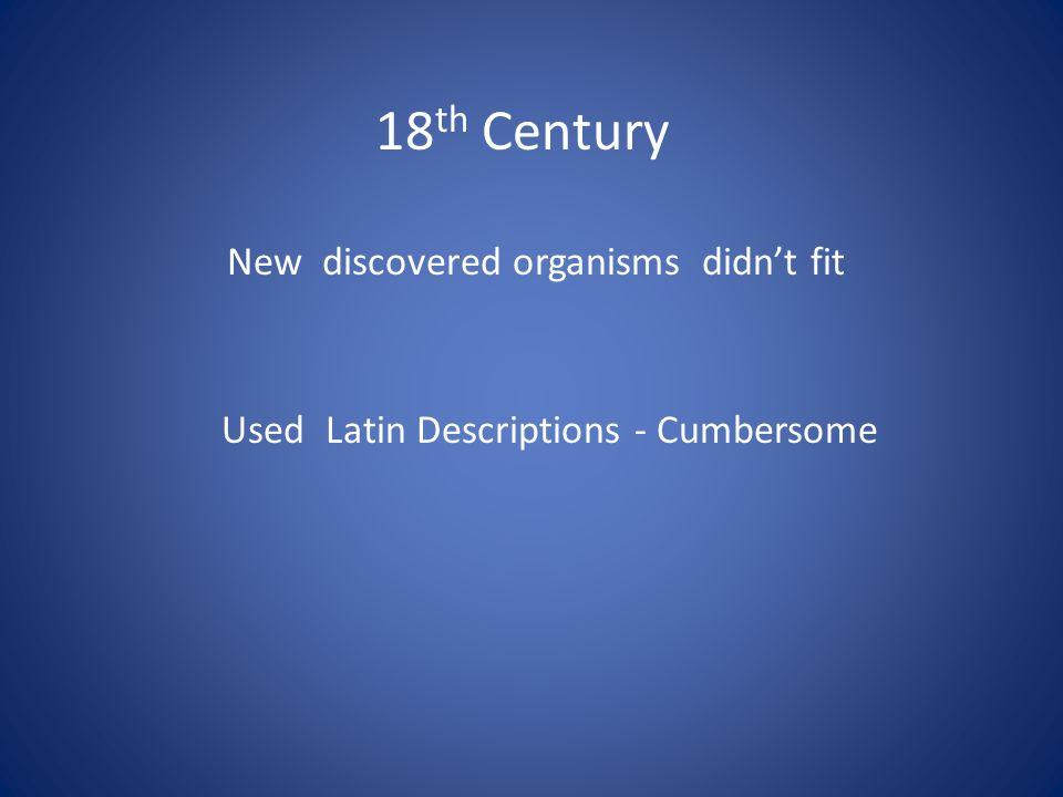 18 th Century New discovered organisms didn't fit Used Latin Descriptions - Cumbersome