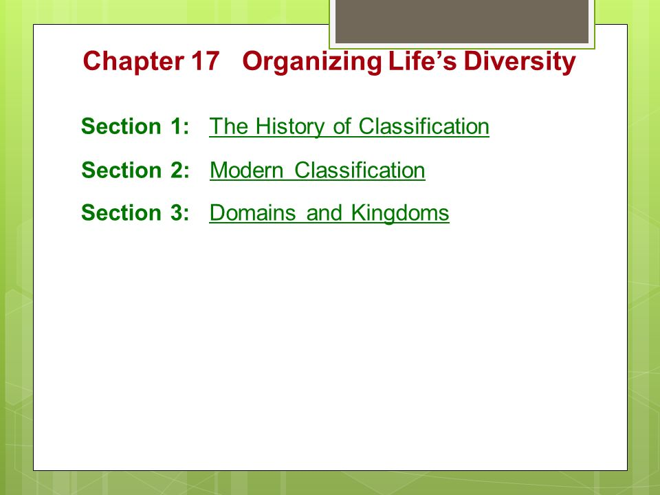 Chapter 17 Organizing Life's Diversity Section 1: The History of Classification Section 2: Modern Classification Section 3: Domains and Kingdoms